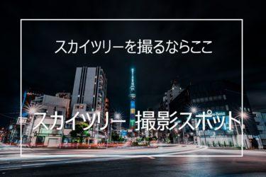 おすすめの東京スカイツリー撮影スポット10選と撮影のコツ
