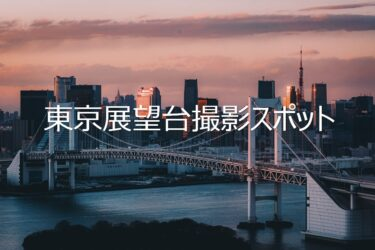 東京の展望台撮影スポットまとめと撮影のコツ