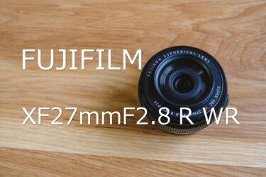 【作例あり】富士フイルム XF27mmF2.8 R WR レビュー